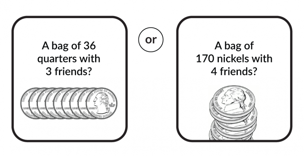A bag of 36 quarters with 3 friends? Or a bag of 170 nickels with 4 friends?